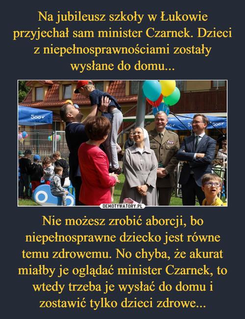 Na jubileusz szkoły w Łukowie przyjechał sam minister Czarnek. Dzieci z niepełnosprawnościami zostały wysłane do domu... Nie możesz zrobić aborcji, bo niepełnosprawne dziecko jest równe temu zdrowemu. No chyba, że akurat miałby je oglądać minister Czarnek, to wtedy trzeba je wysłać do domu i zostawić tylko dzieci zdrowe...