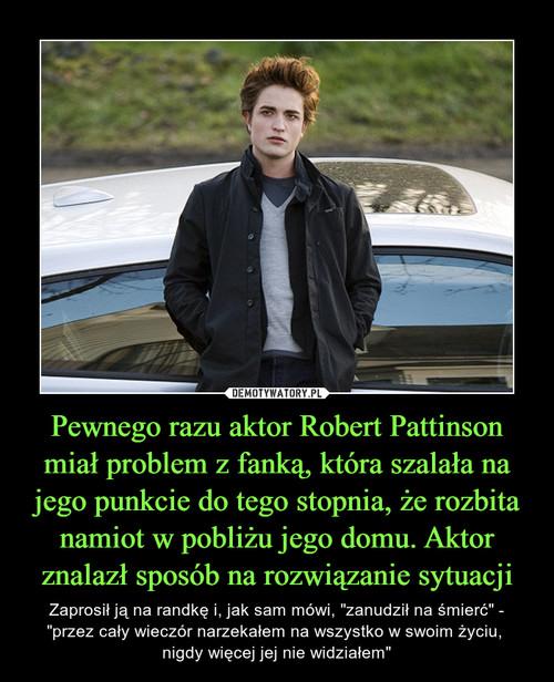 Pewnego razu aktor Robert Pattinson miał problem z fanką, która szalała na jego punkcie do tego stopnia, że rozbita namiot w pobliżu jego domu. Aktor znalazł sposób na rozwiązanie sytuacji