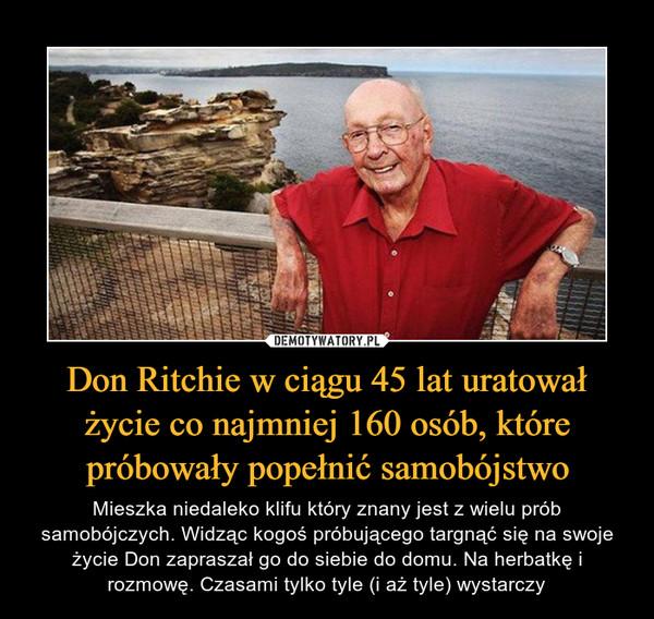 Don Ritchie w ciągu 45 lat uratował życie co najmniej 160 osób, które próbowały popełnić samobójstwo – Mieszka niedaleko klifu który znany jest z wielu prób samobójczych. Widząc kogoś próbującego targnąć się na swoje życie Don zapraszał go do siebie do domu. Na herbatkę i rozmowę. Czasami tylko tyle (i aż tyle) wystarczy
