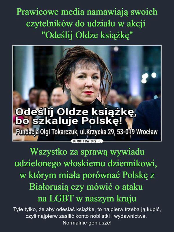 Wszystko za sprawą wywiadu udzielonego włoskiemu dziennikowi, w którym miała porównać Polskę z Białorusią czy mówić o ataku na LGBT w naszym kraju – Tyle tylko, że aby odesłać książkę, to najpierw trzeba ją kupić, czyli najpierw zasilić konto noblistki i wydawnictwa. Normalnie geniusze!