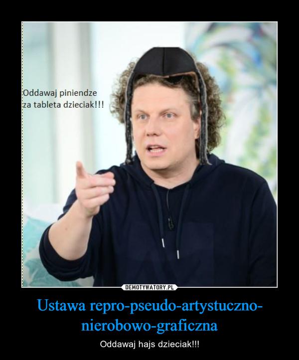 Ustawa repro-pseudo-artystuczno- nierobowo-graficzna – Oddawaj hajs dzieciak!!!