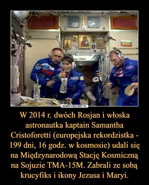 W 2014 r. dwóch Rosjan i włoska astronautka kaptain Samantha Cristoforetti (europejska rekordzistka - 199 dni, 16 godz. w kosmosie) udali się na Międzynarodową Stację Kosmiczną na Sojuzie TMA-15M. Zabrali ze sobą krucyfiks i ikony Jezusa i Maryi.