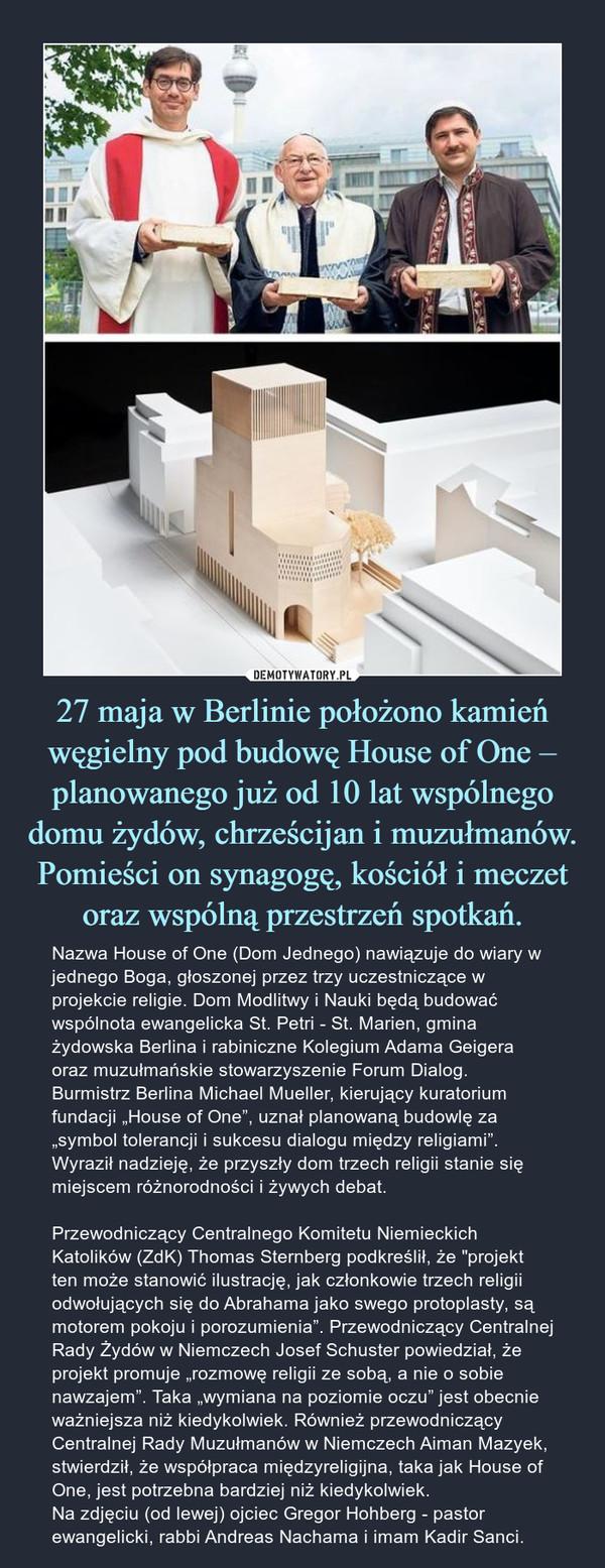 27 maja w Berlinie położono kamień węgielny pod budowę House of One – planowanego już od 10 lat wspólnego domu żydów, chrześcijan i muzułmanów. Pomieści on synagogę, kościół i meczet oraz wspólną przestrzeń spotkań.