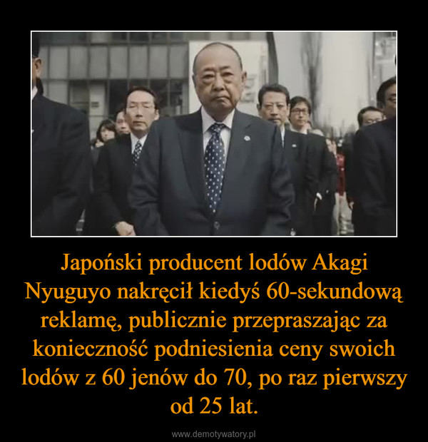 Japoński producent lodów Akagi Nyuguyo nakręcił kiedyś 60-sekundową reklamę, publicznie przepraszając za konieczność podniesienia ceny swoich lodów z 60 jenów do 70, po raz pierwszy od 25 lat. –