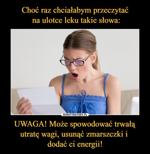 Choć raz chciałabym przeczytać  na ulotce leku takie słowa: UWAGA! Może spowodować trwałą utratę wagi, usunąć zmarszczki i  dodać ci energii!