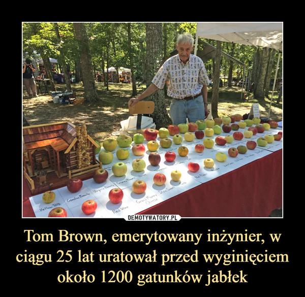 Tom Brown, emerytowany inżynier, w ciągu 25 lat uratował przed wyginięciem około 1200 gatunków jabłek –