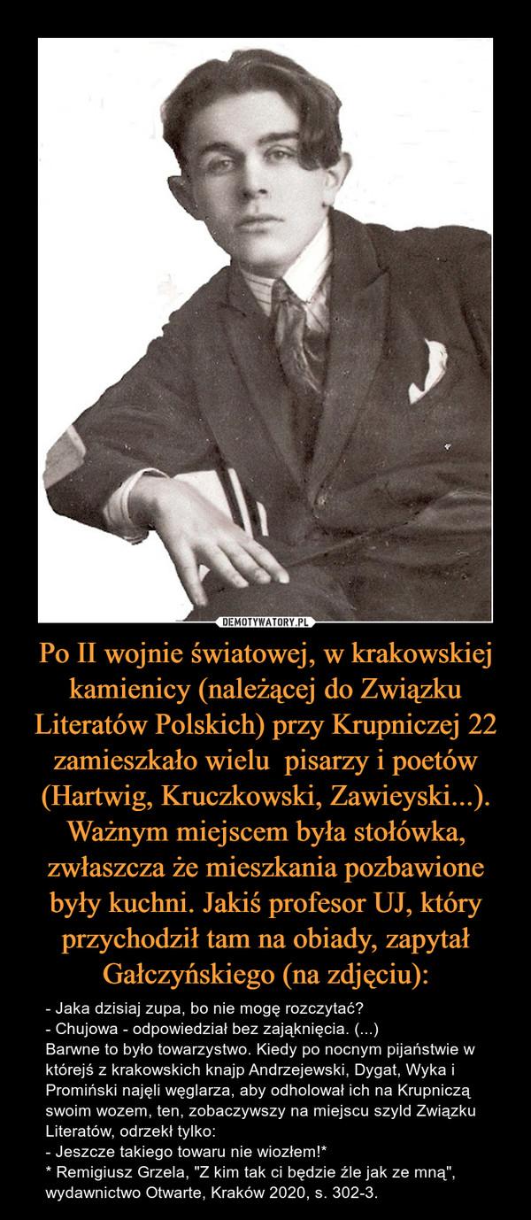"""Po II wojnie światowej, w krakowskiej kamienicy (należącej do Związku Literatów Polskich) przy Krupniczej 22 zamieszkało wielu  pisarzy i poetów (Hartwig, Kruczkowski, Zawieyski...). Ważnym miejscem była stołówka, zwłaszcza że mieszkania pozbawione były kuchni. Jakiś profesor UJ, który przychodził tam na obiady, zapytał Gałczyńskiego (na zdjęciu): – - Jaka dzisiaj zupa, bo nie mogę rozczytać?- Chujowa - odpowiedział bez zająknięcia. (...)Barwne to było towarzystwo. Kiedy po nocnym pijaństwie w którejś z krakowskich knajp Andrzejewski, Dygat, Wyka i Promiński najęli węglarza, aby odholował ich na Krupniczą swoim wozem, ten, zobaczywszy na miejscu szyld Związku Literatów, odrzekł tylko:- Jeszcze takiego towaru nie wiozłem!** Remigiusz Grzela, """"Z kim tak ci będzie źle jak ze mną"""", wydawnictwo Otwarte, Kraków 2020, s. 302-3."""