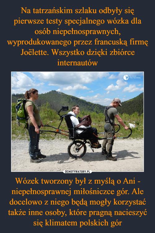Na tatrzańskim szlaku odbyły się pierwsze testy specjalnego wózka dla osób niepełnosprawnych, wyprodukowanego przez francuską firmę Joëlette. Wszystko dzięki zbiórce internautów Wózek tworzony był z myślą o Ani - niepełnosprawnej miłośniczce gór. Ale docelowo z niego będą mogły korzystać także inne osoby, które pragną nacieszyć się klimatem polskich gór