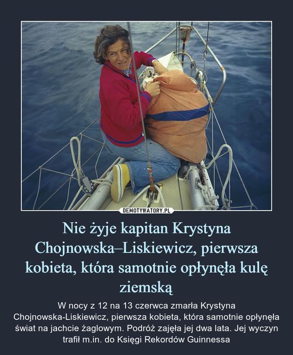 Nie żyje kapitan Krystyna Chojnowska–Liskiewicz, pierwsza kobieta, która samotnie opłynęła kulę ziemską – W nocy z 12 na 13 czerwca zmarła Krystyna Chojnowska-Liskiewicz, pierwsza kobieta, która samotnie opłynęła świat na jachcie żaglowym. Podróż zajęła jej dwa lata. Jej wyczyn trafił m.in. do Księgi Rekordów Guinnessa