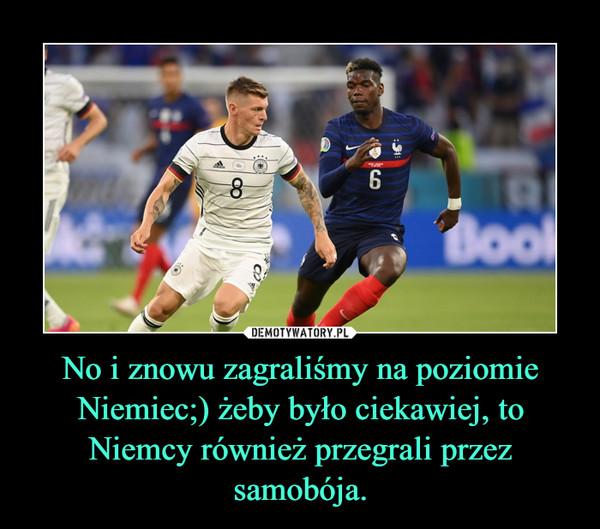 No i znowu zagraliśmy na poziomie Niemiec;) żeby było ciekawiej, to Niemcy również przegrali przez samobója. –