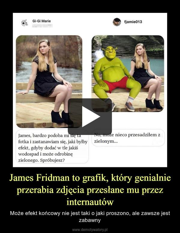 James Fridman to grafik, który genialnie przerabia zdjęcia przesłane mu przez internautów – Może efekt końcowy nie jest taki o jaki proszono, ale zawsze jest zabawny