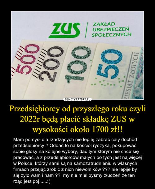 Przedsiębiorcy od przyszłego roku czyli 2022r będą płacić składkę ZUS w wysokości około 1700 zł!!