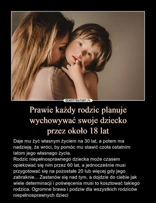 Prawie każdy rodzic planuje wychowywać swoje dziecko przez około 18 lat