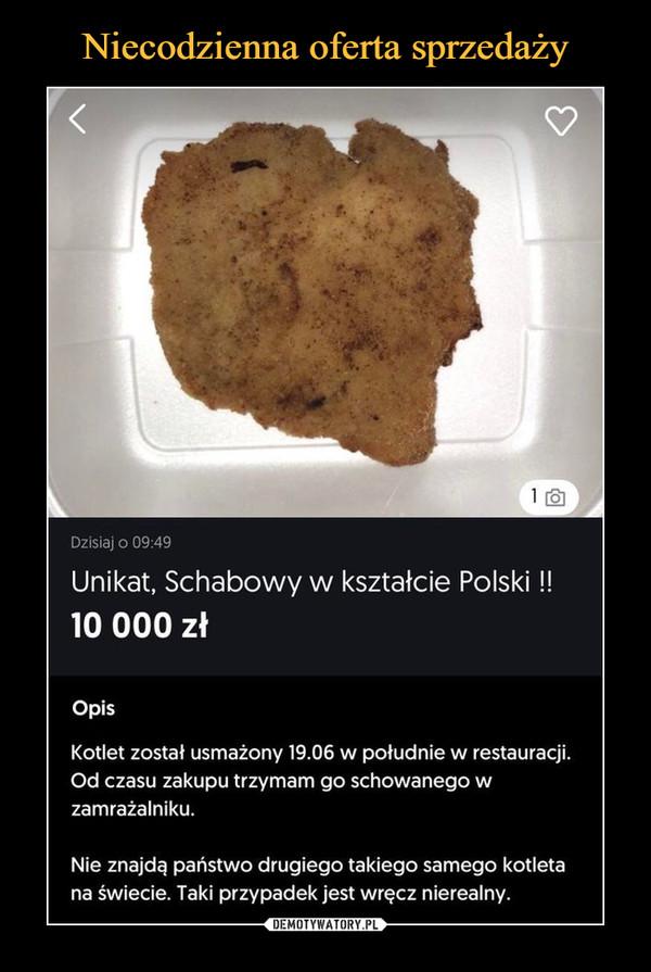 –  Dzisiaj o 09:49Unikat, Schabowy w kształcie Polski!!10 000 złOpisKotlet został usmażony 19.06 w południe w restauracji.Od czasu zakupu trzymam go schowanego wzamrażalniku.Nie znajdą państwo drugiego takiego samego kotletana świecie. Taki przypadek jest wręcz nierealny.