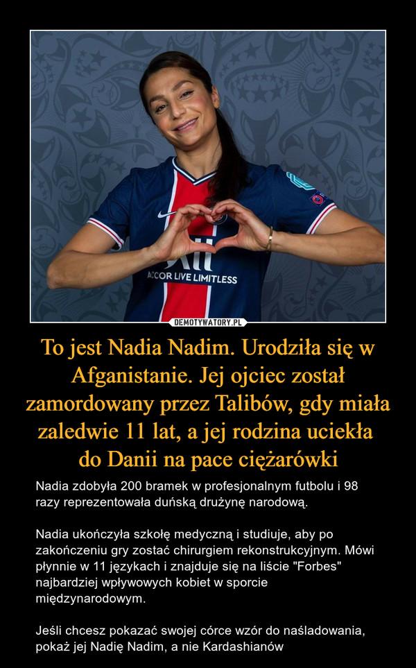 """To jest Nadia Nadim. Urodziła się w Afganistanie. Jej ojciec został zamordowany przez Talibów, gdy miała zaledwie 11 lat, a jej rodzina uciekła do Danii na pace ciężarówki – Nadia zdobyła 200 bramek w profesjonalnym futbolu i 98 razy reprezentowała duńską drużynę narodową. Nadia ukończyła szkołę medyczną i studiuje, aby po zakończeniu gry zostać chirurgiem rekonstrukcyjnym. Mówi płynnie w 11 językach i znajduje się na liście """"Forbes"""" najbardziej wpływowych kobiet w sporcie międzynarodowym.Jeśli chcesz pokazać swojej córce wzór do naśladowania, pokaż jej Nadię Nadim, a nie Kardashianów"""