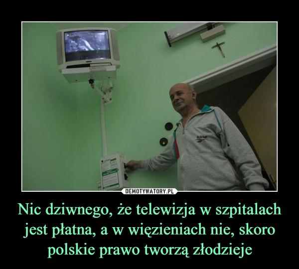 Nic dziwnego, że telewizja w szpitalach jest płatna, a w więzieniach nie, skoro polskie prawo tworzą złodzieje –