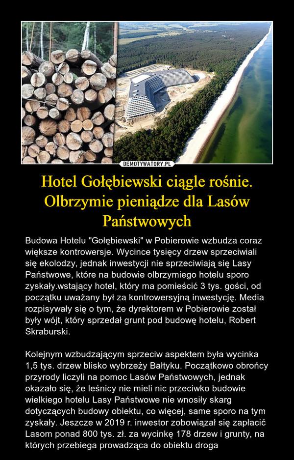 """Hotel Gołębiewski ciągle rośnie. Olbrzymie pieniądze dla Lasów Państwowych – Budowa Hotelu """"Gołębiewski"""" w Pobierowie wzbudza coraz większe kontrowersje. Wycince tysięcy drzew sprzeciwiali się ekolodzy, jednak inwestycji nie sprzeciwiają się Lasy Państwowe, które na budowie olbrzymiego hotelu sporo zyskały.wstający hotel, który ma pomieścić 3 tys. gości, od początku uważany był za kontrowersyjną inwestycję. Media rozpisywały się o tym, że dyrektorem w Pobierowie został były wójt, który sprzedał grunt pod budowę hotelu, Robert Skraburski.Kolejnym wzbudzającym sprzeciw aspektem była wycinka 1,5 tys. drzew blisko wybrzeży Bałtyku. Początkowo obrońcy przyrody liczyli na pomoc Lasów Państwowych, jednak okazało się, że leśnicy nie mieli nic przeciwko budowie wielkiego hotelu Lasy Państwowe nie wnosiły skarg dotyczących budowy obiektu, co więcej, same sporo na tym zyskały. Jeszcze w 2019 r. inwestor zobowiązał się zapłacić Lasom ponad 800 tys. zł. za wycinkę 178 drzew i grunty, na których przebiega prowadząca do obiektu droga"""