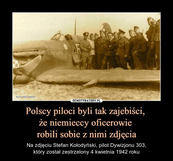 Polscy piloci byli tak zajebiści, że niemieccy oficerowie robili sobie z nimi zdjęcia – Na zdjęciu Stefan Kołodyński, pilot Dywizjonu 303,który został zestrzelony 4 kwietnia 1942 roku
