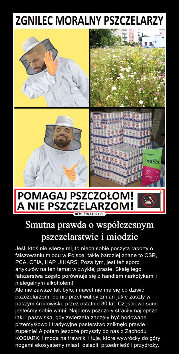 Smutna prawda o współczesnym pszczelarstwie i miodzie – Jeśli ktoś nie wierzy mi, to niech sobie poczyta raporty o fałszowaniu miodu w Polsce, takie bardziej znane to CSR, PCA, CFIA, HAP, JIHARS. Poza tym, jest też sporo artykułów na ten temat w zwykłej prasie. Skalę tego fałszerstwa często porównuje się z handlem narkotykami i nielegalnym alkoholem!Ale nie zawsze tak było, i nawet nie ma się co dziwić pszczelarzom, bo nie przetrwaliby zmian jakie zaszły w naszym środowisku przez ostatnie 30 lat. Częściowo sami jesteśmy sobie winni! Najpierw pszczoły straciły najlepsze łąki i pastwiska, gdy zwierzęta zaczęły być hodowane przemysłowo i tradycyjne pasterstwo zniknęło prawie zupełnie! A potem jeszcze przyszły do nas z Zachodu KOSIARKI i moda na trawniki i tuje, które wywróciły do góry nogami ekosystemy miast, osiedli, przedmieść i przydroży.