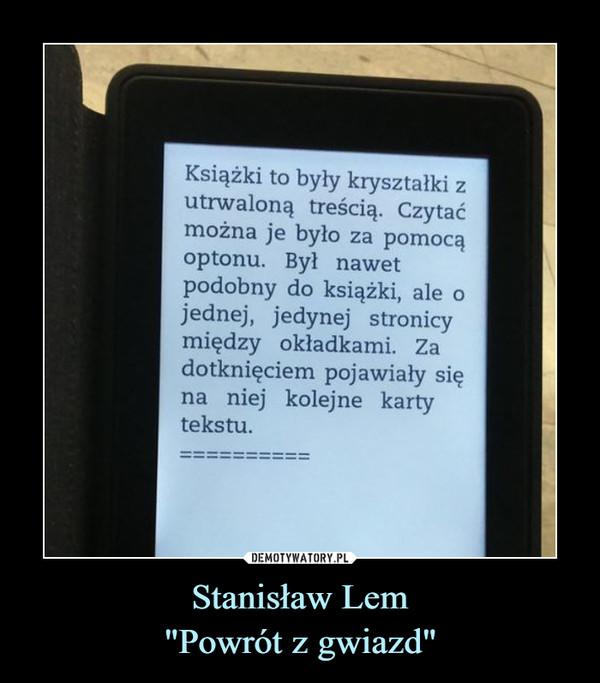 """Stanisław Lem""""Powrót z gwiazd"""" –  Książki to były kryształki zutrwaloną treścią. Czytaćmożna je było za pomocąoptonu. Był nawetpodobny do książki, ale ojednej, jedynej stronicymiędzy okładkami. Zadotknięciem pojawiały sięna niej kolejne kartytekstu.DEMOTYWATORY.PLStanisław Lem""""Powrót z gwiazd"""""""