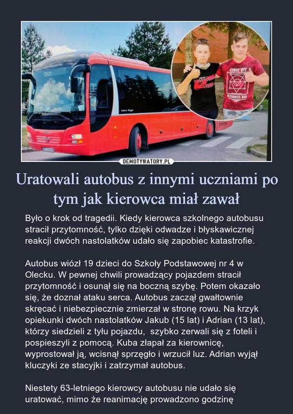 Uratowali autobus z innymi uczniamipo tym jak kierowca miał zawał – Było o krok od tragedii. Kiedy kierowca szkolnego autobusu stracił przytomność, tylko dzięki odwadze i błyskawicznej reakcji dwóch nastolatków udało się zapobiec katastrofie.Autobus wiózł 19 dzieci do Szkoły Podstawowej nr 4 w Olecku. W pewnej chwili prowadzący pojazdem stracił przytomność i osunął się na boczną szybę. Potem okazało się, że doznał ataku serca. Autobus zaczął gwałtownie skręcać i niebezpiecznie zmierzał w stronę rowu. Na krzyk opiekunki dwóch nastolatków Jakub (15 lat) i Adrian (13 lat), którzy siedzieli z tyłu pojazdu,  szybko zerwali się z foteli i pospieszyli z pomocą. Kuba złapał za kierownicę, wyprostował ją, wcisnął sprzęgło i wrzucił luz. Adrian wyjął kluczyki ze stacyjki i zatrzymał autobus.Niestety 63-letniego kierowcy autobusu nie udało się uratować, mimo że reanimację prowadzono godzinę Było o krok od tragedii. Kiedy kierowca szkolnego autobusu stracił przytomność, tylko dzięki odwadze i błyskawicznej reakcji dwóch nastolatków udało się zapobiec katastrofie.Autobus wiózł 19 dzieci do Szkoły Podstawowej nr 4 w Olecku. W pewnej chwili prowadzący pojazdem stracił przytomność i osunął się na boczną szybę. Potem okazało się, że doznał ataku serca. Autobus zaczął gwałtownie skręcać i niebezpiecznie zmierzał w stronę rowu. Na krzyk opiekunki dwóch nastolatków Jakub (15 lat) i Adrian (13 lat), którzy siedzieli z tyłu pojazdu,  szybko zerwali się z foteli i pospieszyli z pomocą. Kuba złapał za kierownicę, wyprostował ją, wcisnął sprzęgło i wrzucił luz. Adrian wyjął kluczyki ze stacyjki i zatrzymał autobus.Niestety 63-letniego kierowcy autobusu nie udało się uratować, mimo że reanimację prowadzono godzinę