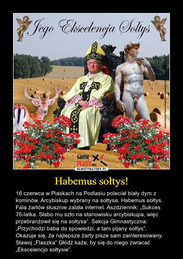 """Habemus sołtys! – 16 czerwca w Piaskach na Podlasiu poleciał biały dym z kominów. Arcybiskup wybrany na sołtysa. Habemus sołtys.Fala żartów słusznie zalała internet. Aszdziennik: """"Sukces 75-latka. Słabo mu szło na stanowisku arcybiskupa, więc przebranżowił się na sołtysa"""". Sekcja Gimnastyczna: """"Przychodzi baba do spowiedzi, a tam pijany sołtys"""". Okazuje się, że najlepsze żarty pisze sam zainteresowany. Sławoj """"Flaszka"""" Głódź każe, by się do niego zwracać """"Ekscelencjo sołtysie""""."""
