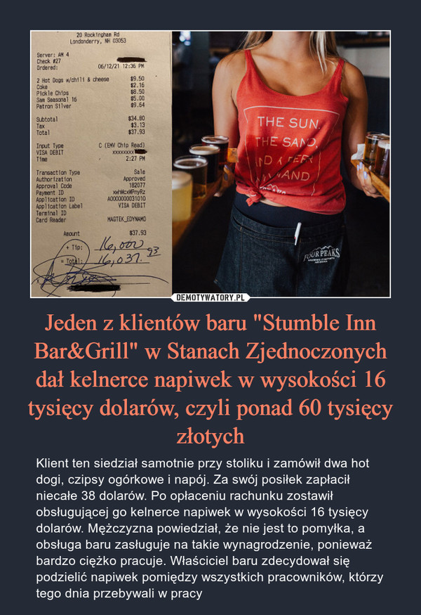"""Jeden z klientów baru """"Stumble Inn Bar&Grill"""" w Stanach Zjednoczonych dał kelnerce napiwek w wysokości 16 tysięcy dolarów, czyli ponad 60 tysięcy złotych – Klient ten siedział samotnie przy stoliku i zamówił dwa hot dogi, czipsy ogórkowe i napój. Za swój posiłek zapłacił niecałe 38 dolarów. Po opłaceniu rachunku zostawił obsługującej go kelnerce napiwek w wysokości 16 tysięcy dolarów. Mężczyzna powiedział, że nie jest to pomyłka, a obsługa baru zasługuje na takie wynagrodzenie, ponieważ bardzo ciężko pracuje. Właściciel baru zdecydował się podzielić napiwek pomiędzy wszystkich pracowników, którzy tego dnia przebywali w pracy"""
