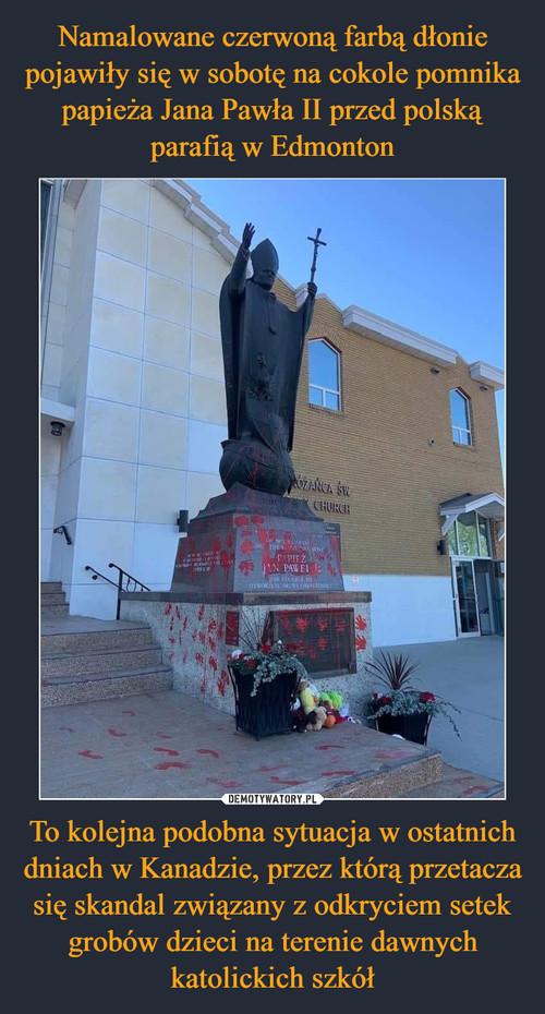 Namalowane czerwoną farbą dłonie pojawiły się w sobotę na cokole pomnika papieża Jana Pawła II przed polską parafią w Edmonton To kolejna podobna sytuacja w ostatnich dniach w Kanadzie, przez którą przetacza się skandal związany z odkryciem setek grobów dzieci na terenie dawnych katolickich szkół