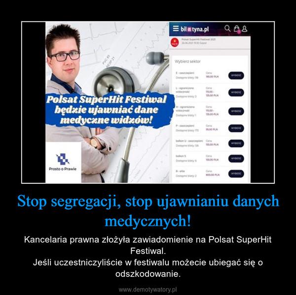 Stop segregacji, stop ujawnianiu danych medycznych! – Kancelaria prawna złożyła zawiadomienie na Polsat SuperHit Festiwal.Jeśli uczestniczyliście w festiwalu możecie ubiegać się o odszkodowanie.