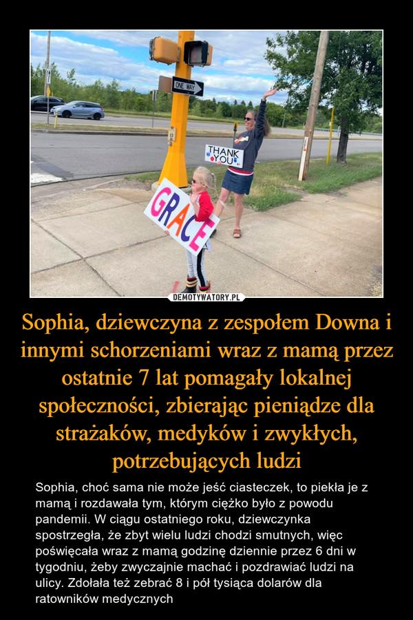 Sophia, dziewczyna z zespołem Downa i innymi schorzeniami wraz z mamą przez ostatnie 7 lat pomagały lokalnej społeczności, zbierając pieniądze dla strażaków, medyków i zwykłych, potrzebujących ludzi – Sophia, choć sama nie może jeść ciasteczek, to piekła je z mamą i rozdawała tym, którym ciężko było z powodu pandemii. W ciągu ostatniego roku, dziewczynka spostrzegła, że zbyt wielu ludzi chodzi smutnych, więc poświęcała wraz z mamą godzinę dziennie przez 6 dni w tygodniu, żeby zwyczajnie machać i pozdrawiać ludzi na ulicy. Zdołała też zebrać 8 i pół tysiąca dolarów dla ratowników medycznych