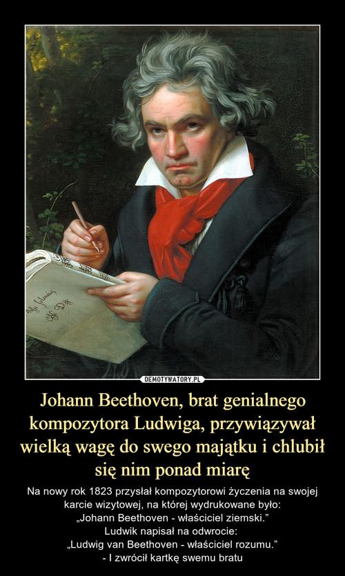 Johann Beethoven, brat genialnego kompozytora Ludwiga, przywiązywał wielką wagę do swego majątku i chlubił się nim ponad miarę