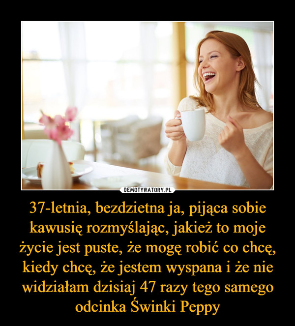 37-letnia, bezdzietna ja, pijąca sobie kawusię rozmyślając, jakież to moje życie jest puste, że mogę robić co chcę, kiedy chcę, że jestem wyspana i że nie widziałam dzisiaj 47 razy tego samego odcinka Świnki Peppy –
