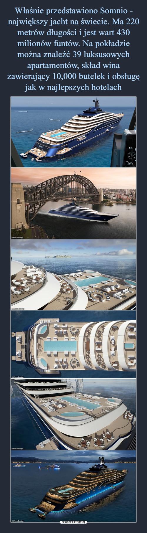 Właśnie przedstawiono Somnio - największy jacht na świecie. Ma 220 metrów długości i jest wart 430 milionów funtów. Na pokładzie można znaleźć 39 luksusowych apartamentów, skład wina zawierający 10,000 butelek i obsługę jak w najlepszych hotelach