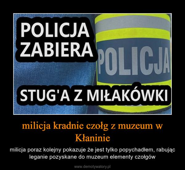 milicja kradnie czołg z muzeum w Kłaninie – milicja poraz kolejny pokazuje że jest tylko popychadłem, rabując leganie pozyskane do muzeum elementy czołgów