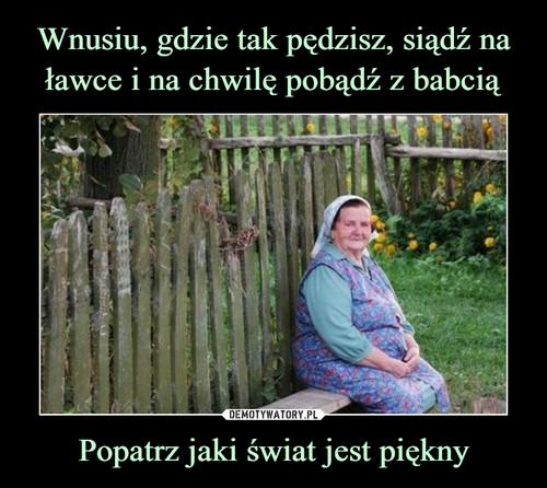 Wnusiu, gdzie tak pędzisz, siądź na ławce i na chwilę pobądź z babcią Popatrz jaki świat jest piękny