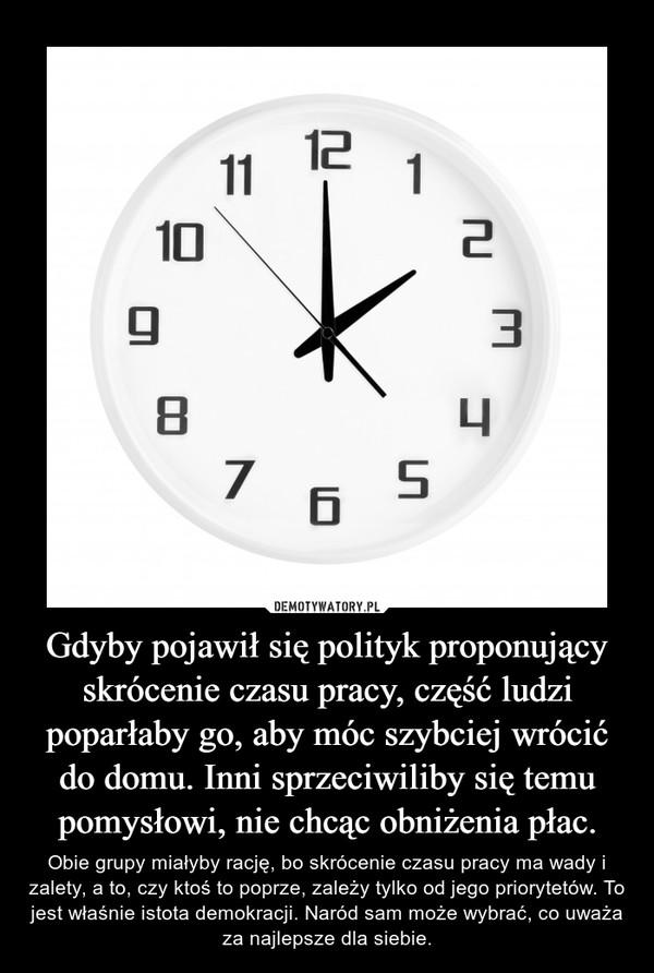 Gdyby pojawił się polityk proponujący skrócenie czasu pracy, część ludzi poparłaby go, aby móc szybciej wrócić do domu. Inni sprzeciwiliby się temu pomysłowi, nie chcąc obniżenia płac. – Obie grupy miałyby rację, bo skrócenie czasu pracy ma wady i zalety, a to, czy ktoś to poprze, zależy tylko od jego priorytetów. To jest właśnie istota demokracji. Naród sam może wybrać, co uważa za najlepsze dla siebie.