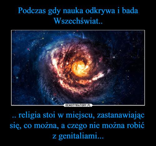 Podczas gdy nauka odkrywa i bada Wszechświat.. .. religia stoi w miejscu, zastanawiając się, co można, a czego nie można robić  z genitaliami...