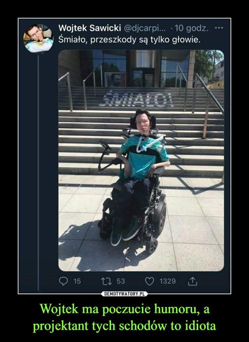 Wojtek ma poczucie humoru, a projektant tych schodów to idiota