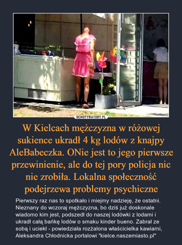 W Kielcach mężczyzna w różowej sukience ukradł 4 kg lodów z knajpy AleBabeczka. ONie jest to jego pierwsze przewinienie, ale do tej pory policja nic nie zrobiła. Lokalna społeczność podejrzewa problemy psychiczne