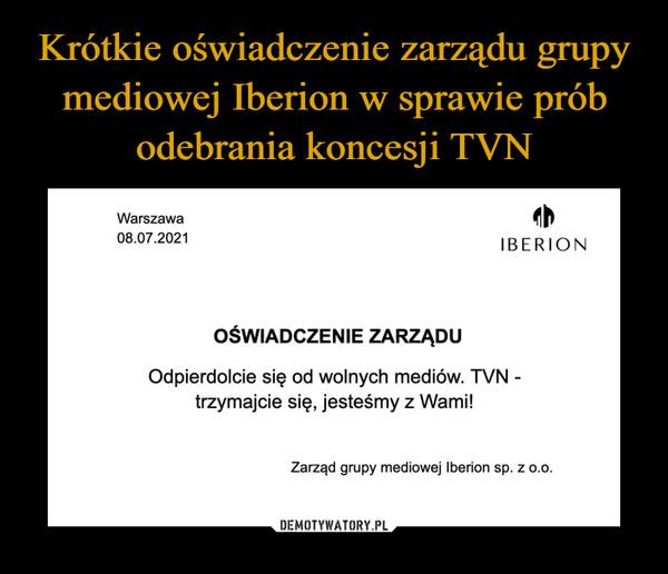 –  Warszawa08.07.2021IBERIONOŚWIADCZENIE ZARZĄDUOdpierdolcie się od wolnych mediów. TVN -trzymajcie się, jesteśmy z Wami!Zarząd grupy mediowej Iberion sp. z o.0.