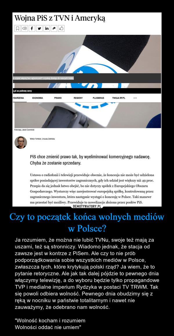 """Czy to początek końca wolnych mediów w Polsce? – Ja rozumiem, że można nie lubić TVNu, swoje też mają za uszami, też są stronniczy. Wiadomo jednak, że stacja od zawsze jest w kontrze z PiSem. Ale czy to nie prób podporządkowania sobie wszystkich mediów w Polsce, zwłaszcza tych, które krytykują polski rząd? Ja wiem, że to pytanie retoryczne. Ale jak tak dalej pójdzie to pewnego dnia włączymy telewizję, a do wyboru będzie tylko propagandowe TVP i medialne imperium Rydzyka w postaci TV TRWM. Tak się powoli odbiera wolność. Pewnego dnia obudzimy się z ręką w nocniku w państwie totalitarnym i nawet nie zauważymy, że odebrano nam wolność.""""Wolność kocham i rozumiemWolności oddać nie umiem"""""""
