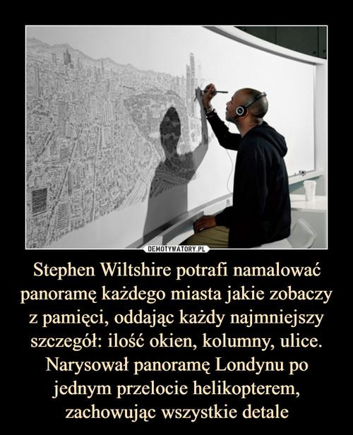 Stephen Wiltshire potrafi namalować panoramę każdego miasta jakie zobaczy z pamięci, oddając każdy najmniejszy szczegół: ilość okien, kolumny, ulice. Narysował panoramę Londynu po jednym przelocie helikopterem, zachowując wszystkie detale