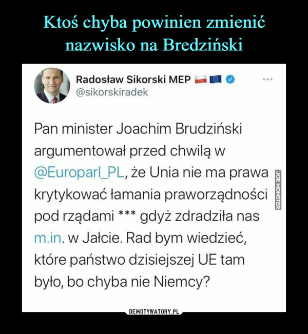 –  Radosław Sikorski MEP mm M O@sikorskiradekPan minister Joachim Brudzińskiargumentował przed chwilą w@Europarl_PL, że Unia nie ma prawakrytykować łamania praworządnościpod rządami *** gdyż zdradziła nasm.in. w Jałcie. Rad bym wiedzieć,które państwo dzisiejszej UE tambyło, bo chyba nie Niemcy?