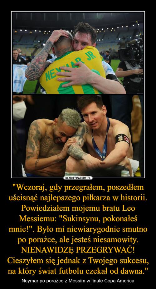 """""""Wczoraj, gdy przegrałem, poszedłem uścisnąć najlepszego piłkarza w historii. Powiedziałem mojemu bratu Leo Messiemu: """"Sukinsynu, pokonałeś mnie!"""". Było mi niewiarygodnie smutno po porażce, ale jesteś niesamowity. NIENAWIDZĘ PRZEGRYWAĆ! Cieszyłem się jednak z Twojego sukcesu, na który świat futbolu czekał od dawna."""""""