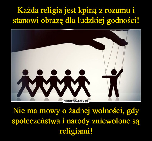 Każda religia jest kpiną z rozumu i stanowi obrazę dla ludzkiej godności! Nie ma mowy o żadnej wolności, gdy społeczeństwa i narody zniewolone są religiami!