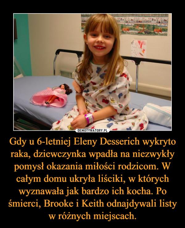 Gdy u 6-letniej Eleny Desserich wykryto raka, dziewczynka wpadła na niezwykły pomysł okazania miłości rodzicom. W całym domu ukryła liściki, w których wyznawała jak bardzo ich kocha. Po śmierci, Brooke i Keith odnajdywali listy w różnych miejscach. –