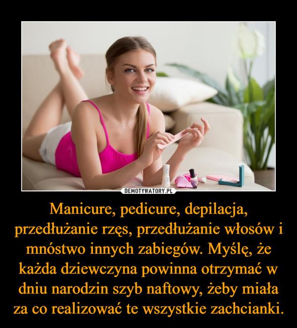 Manicure, pedicure, depilacja, przedłużanie rzęs, przedłużanie włosów i mnóstwo innych zabiegów. Myślę, że każda dziewczyna powinna otrzymać w dniu narodzin szyb naftowy, żeby miała za co realizować te wszystkie zachcianki. –