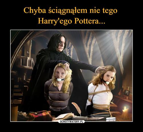 Chyba ściągnąłem nie tego  Harry'ego Pottera...