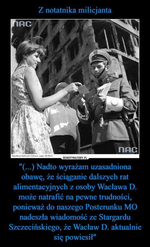 """Z notatnika milicjanta """"(...) Nadto wyrażam uzasadniona obawę, że ściąganie dalszych rat alimentacyjnych z osoby Wacława D. może natrafić na pewne trudności, ponieważ do naszego Posterunku MO nadeszła wiadomość ze Stargardu Szczecińskiego, że Wacław D. aktualnie się powiesił"""""""