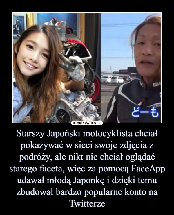 Starszy Japoński motocyklista chciał pokazywać w sieci swoje zdjęcia z podróży, ale nikt nie chciał oglądać starego faceta, więc za pomocą FaceApp udawał młodą Japonkę i dzięki temu zbudował bardzo popularne konto na Twitterze –
